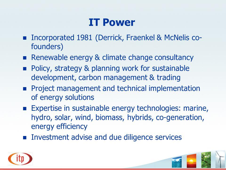 IT Power n Incorporated 1981 (Derrick, Fraenkel & McNelis co- founders) n Renewable energy & climate change consultancy n Policy, strategy & planning