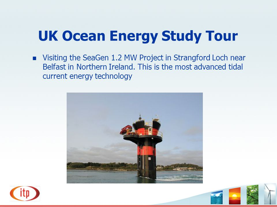 UK Ocean Energy Study Tour n Visiting the SeaGen 1.2 MW Project in Strangford Loch near Belfast in Northern Ireland. This is the most advanced tidal c