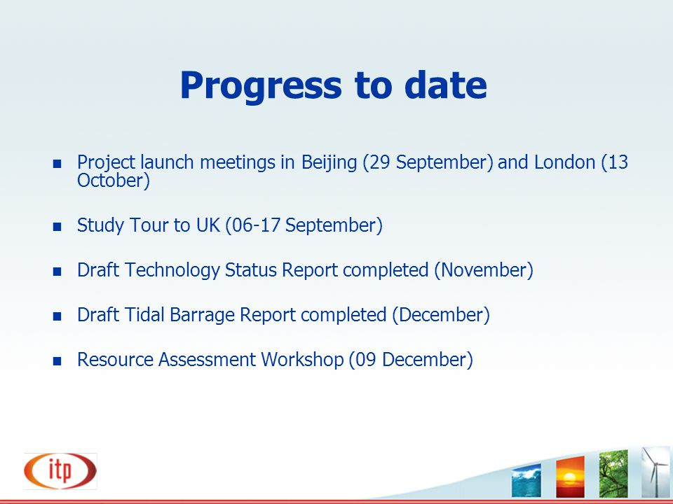 Progress to date Project launch meetings in Beijing (29 September) and London (13 October) Study Tour to UK (06-17 September) Draft Technology Status