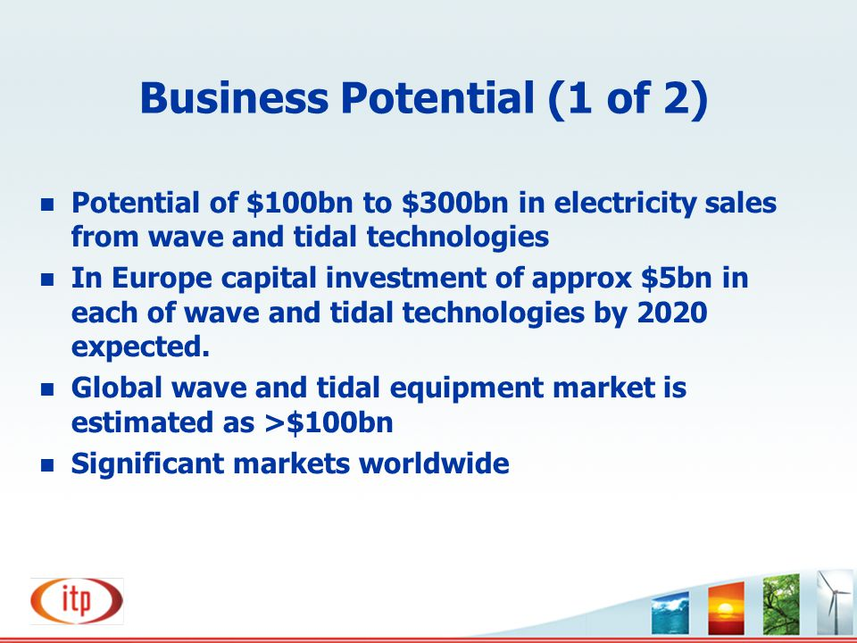 Business Potential (1 of 2) n Potential of $100bn to $300bn in electricity sales from wave and tidal technologies n In Europe capital investment of ap