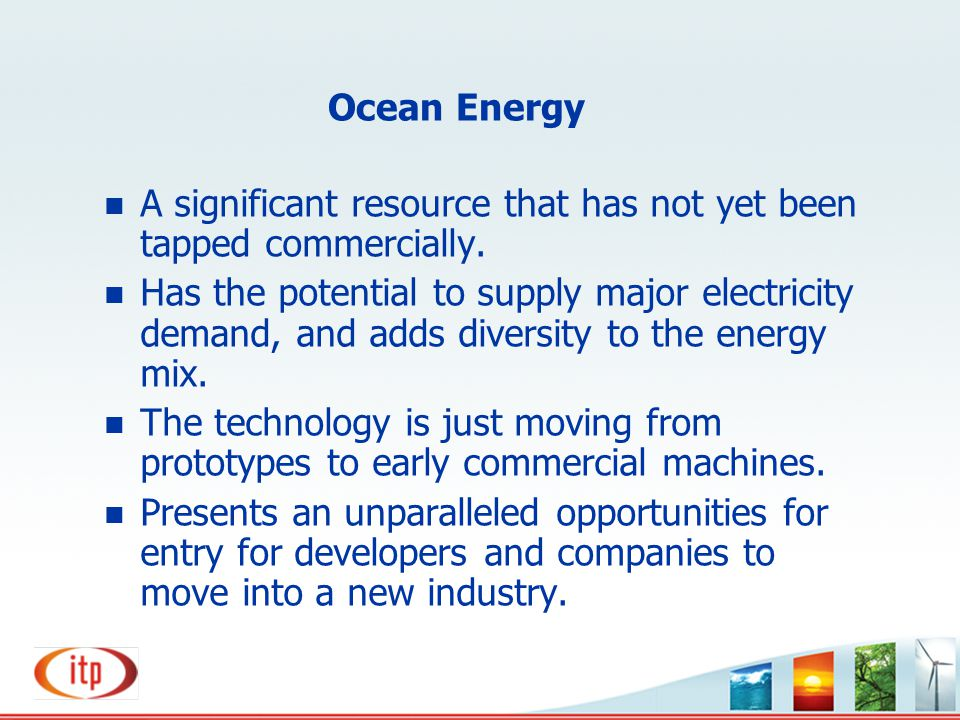 Ocean Energy n A significant resource that has not yet been tapped commercially. n Has the potential to supply major electricity demand, and adds dive