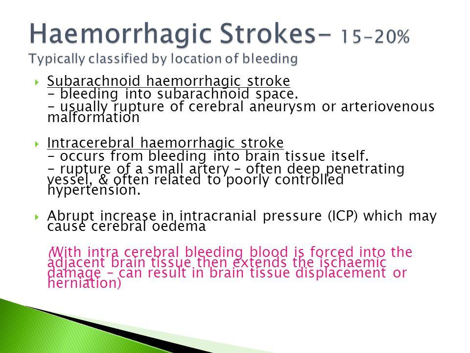  Subarachnoid haemorrhagic stroke - bleeding into subarachnoid space. - usually rupture of cerebral aneurysm or arteriovenous malformation  Intracer