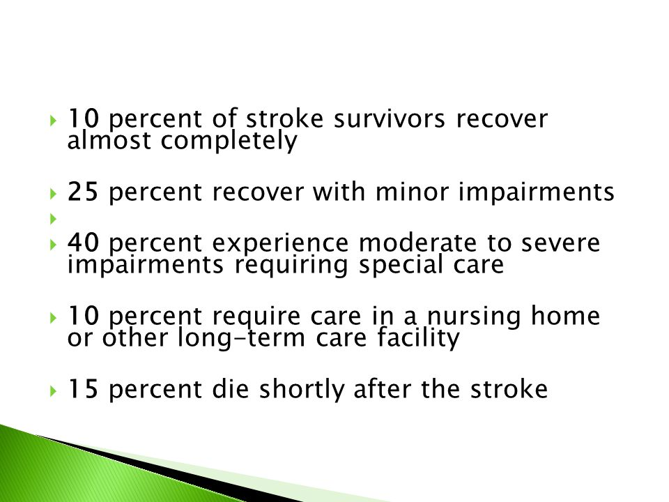  10 percent of stroke survivors recover almost completely  25 percent recover with minor impairments   40 percent experience moderate to severe im