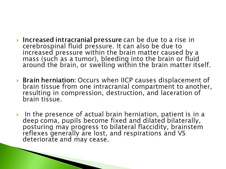  Increased intracranial pressure can be due to a rise in cerebrospinal fluid pressure. It can also be due to increased pressure within the brain matt