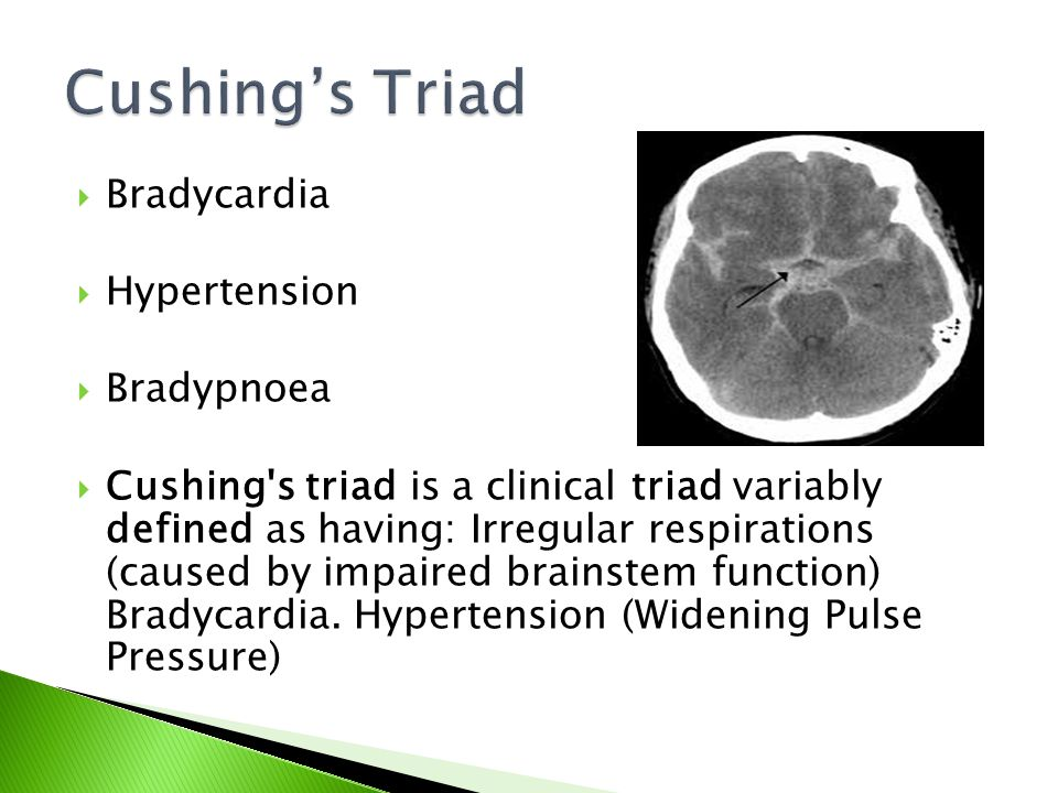  Bradycardia  Hypertension  Bradypnoea  Cushing's triad is a clinical triad variably defined as having: Irregular respirations (caused by impaired