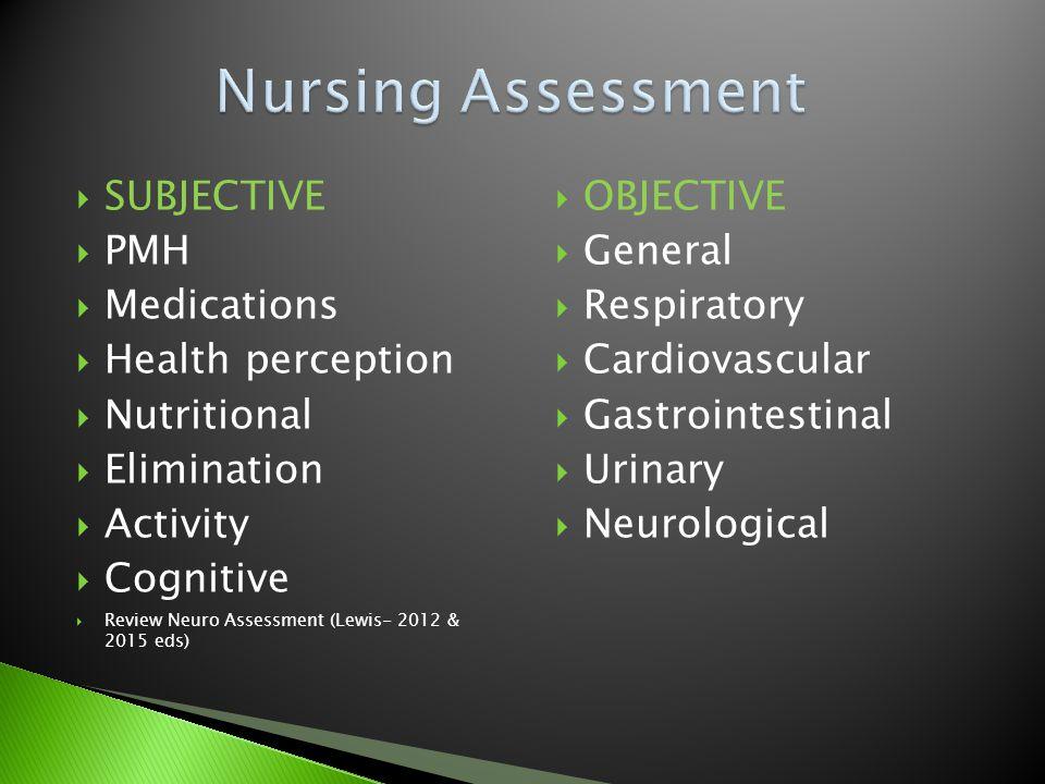  SUBJECTIVE  PMH  Medications  Health perception  Nutritional  Elimination  Activity  Cognitive  Review Neuro Assessment (Lewis- 2012 & 2015