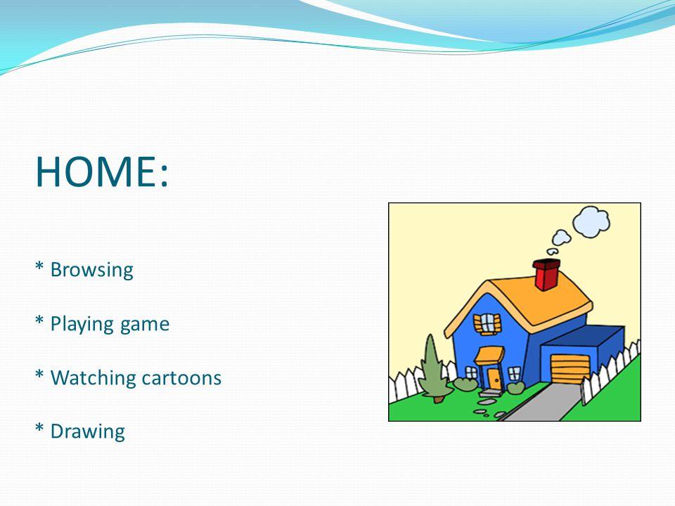 HOME: * Browsing * Playing game * Watching cartoons * Drawing