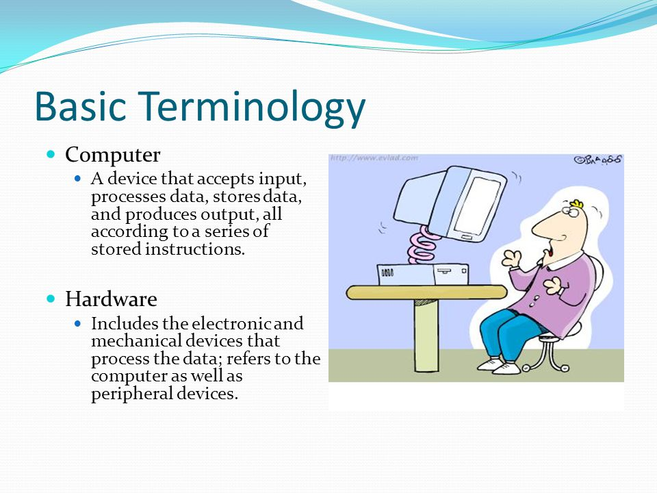 Basic Terminology Computer A device that accepts input, processes data, stores data, and produces output, all according to a series of stored instruct