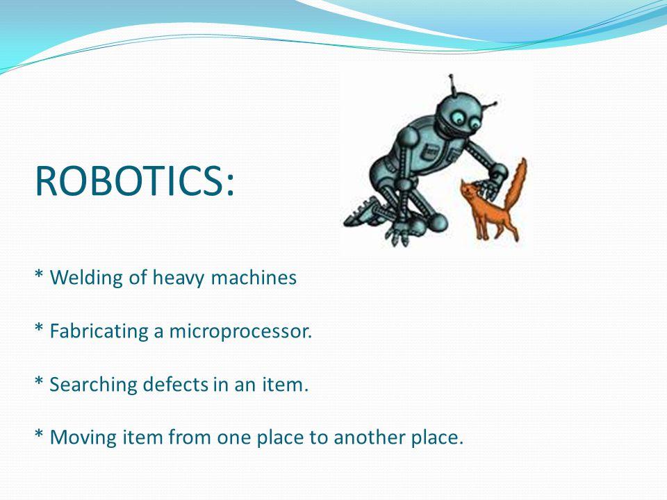 ROBOTICS: * Welding of heavy machines * Fabricating a microprocessor.