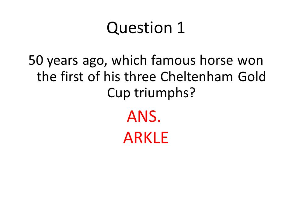 Question 1 50 years ago, which famous horse won the first of his three Cheltenham Gold Cup triumphs.