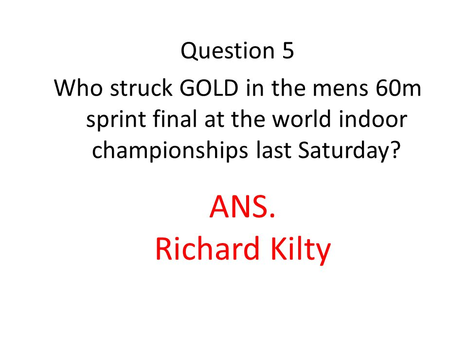 Question 5 Who struck GOLD in the mens 60m sprint final at the world indoor championships last Saturday.