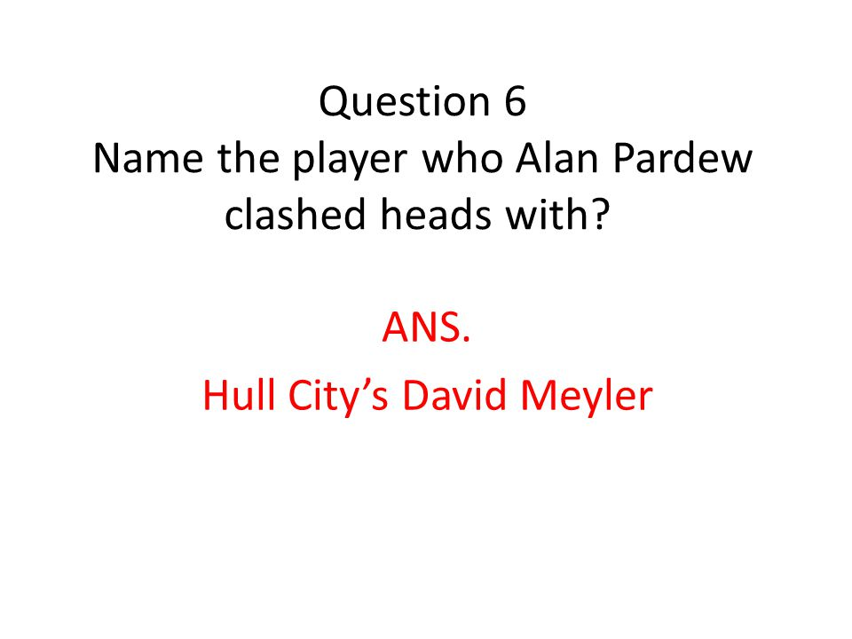 Question 6 Name the player who Alan Pardew clashed heads with ANS. Hull City's David Meyler