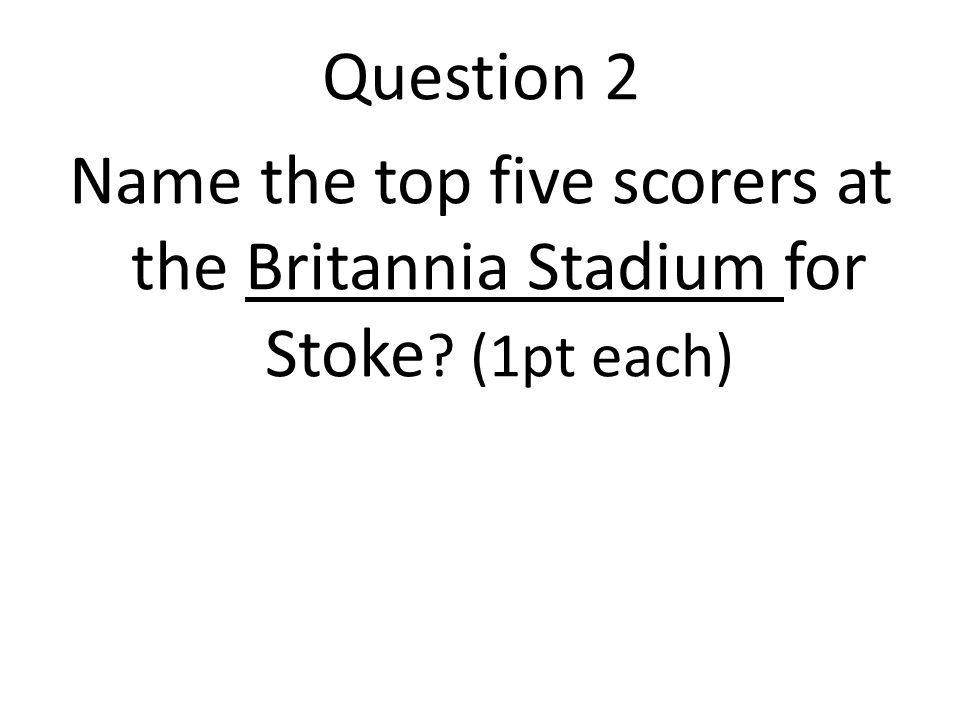 Question 2 Name the top five scorers at the Britannia Stadium for Stoke (1pt each)