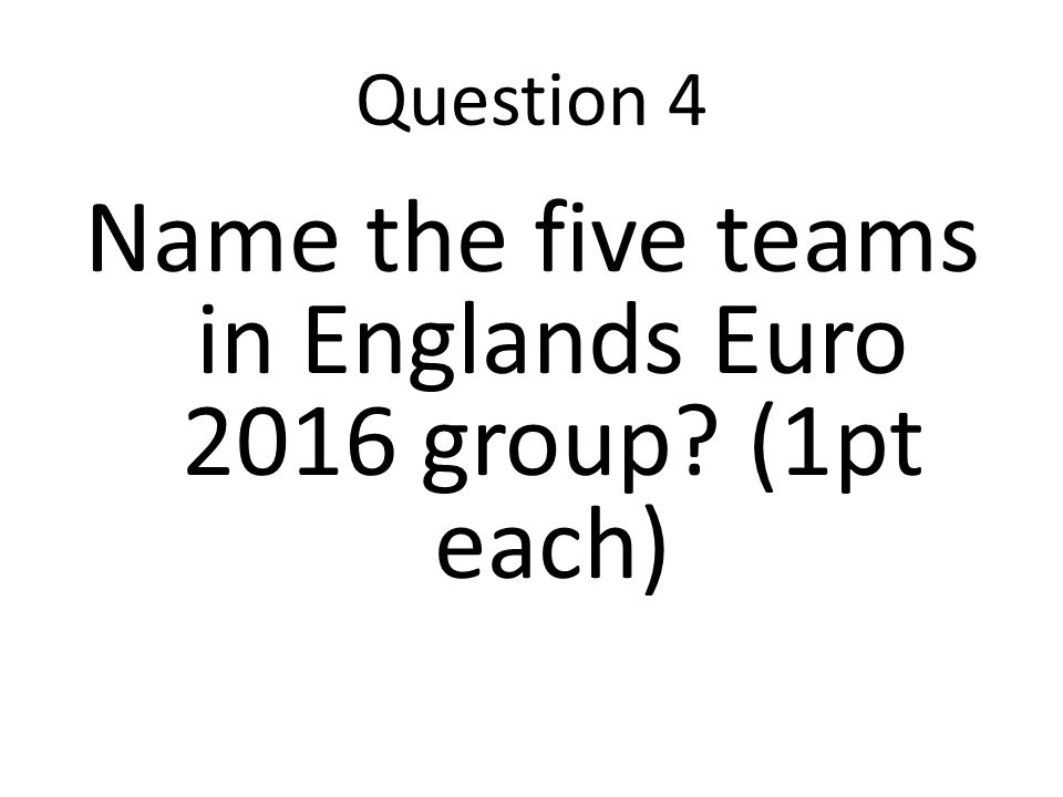 Question 4 Name the five teams in Englands Euro 2016 group (1pt each)