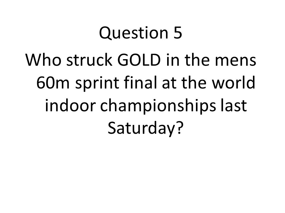 Question 5 Who struck GOLD in the mens 60m sprint final at the world indoor championships last Saturday
