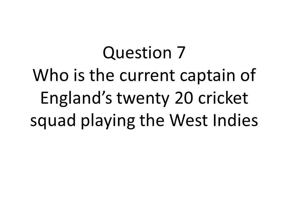 Question 7 Who is the current captain of England's twenty 20 cricket squad playing the West Indies