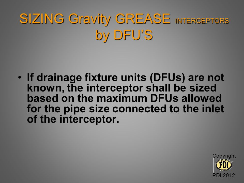 SIZING Gravity GREASE INTERCEPTORS by DFU'S If drainage fixture units (DFUs) are not known, the interceptor shall be sized based on the maximum DFUs a