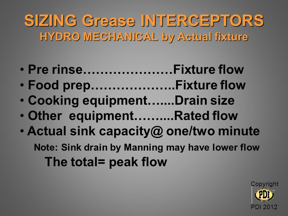 SIZING Grease INTERCEPTORS HYDRO MECHANICAL by Actual fixture Pre rinse…………………Fixture flow Food prep………………..Fixture flow Cooking equipment…....Drain s