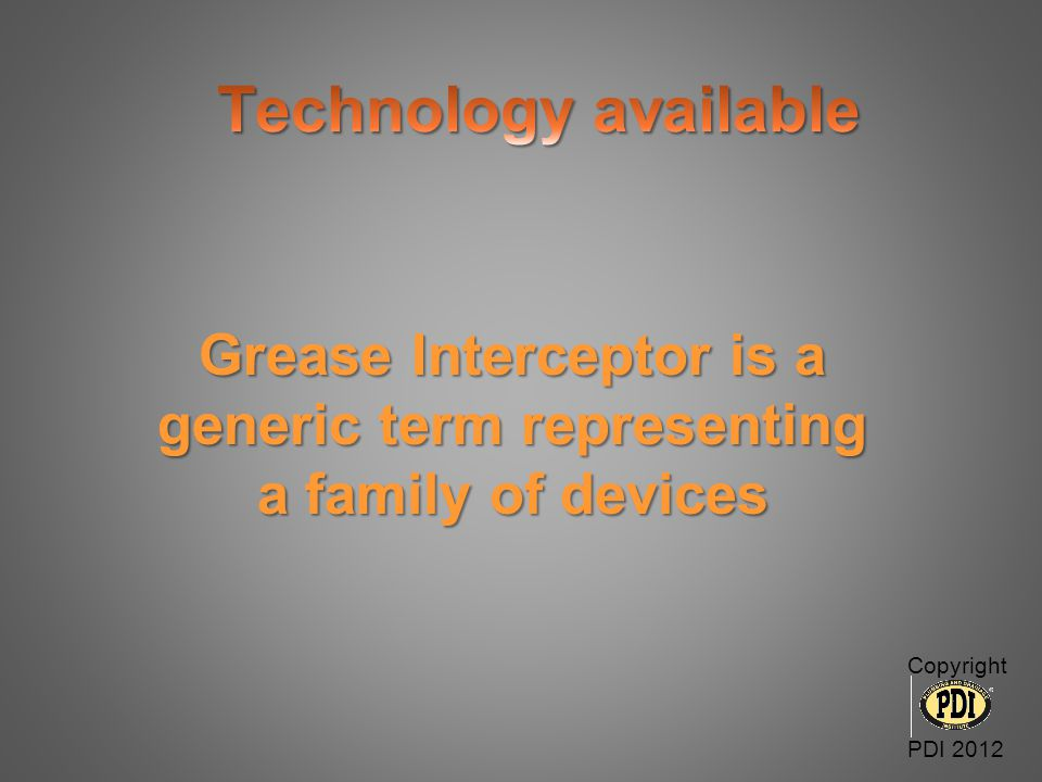 Grease Interceptor is a generic term representing a family of devices Copyright PDI 2012