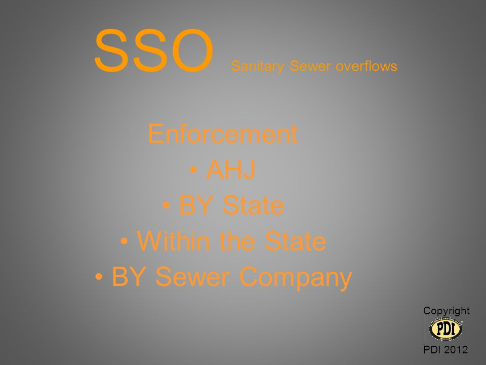 SSO Sanitary Sewer overflows Enforcement AHJ BY State Within the State BY Sewer Company Copyright PDI 2012