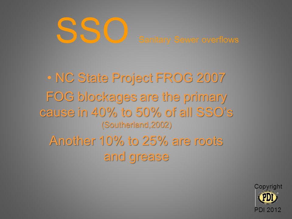 SSO Sanitary Sewer overflows NC State Project FROG 2007 FOG blockages are the primary cause in 40% to 50% of all SSO's (Southerland,2002) Another 10%