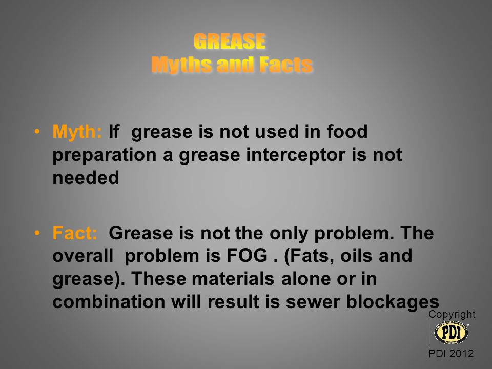 Myth: If grease is not used in food preparation a grease interceptor is not needed Fact: Grease is not the only problem. The overall problem is FOG. (