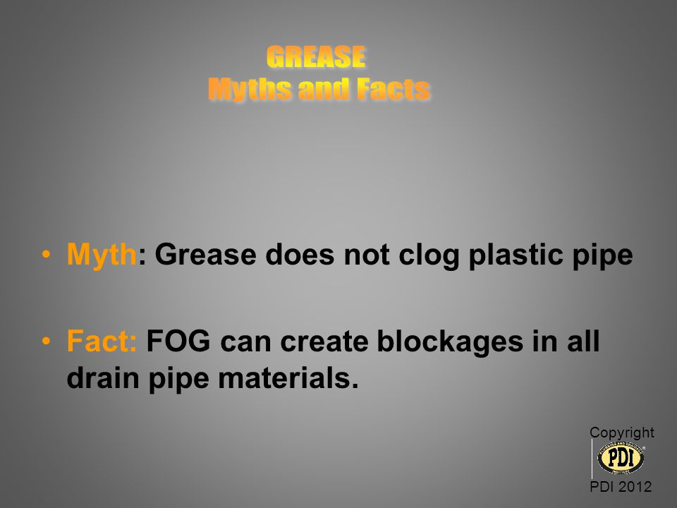 Myth: Grease does not clog plastic pipe Fact: FOG can create blockages in all drain pipe materials. Copyright PDI 2012