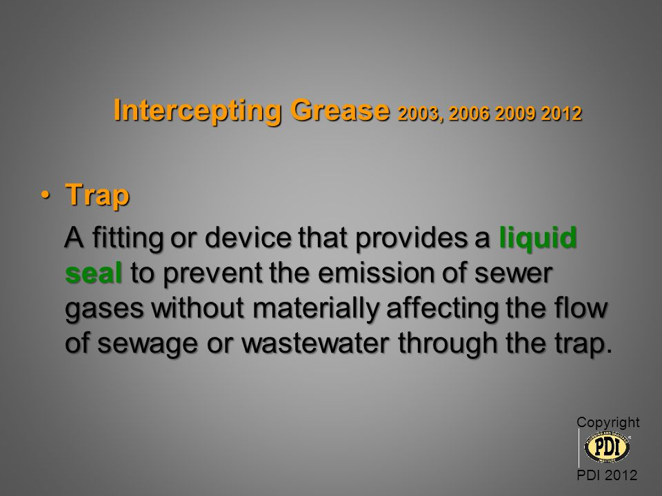 Intercepting Grease 2003, 2006 2009 2012 Intercepting Grease 2003, 2006 2009 2012 TrapTrap A fitting or device that provides a liquid seal to prevent