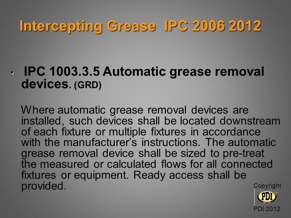 Intercepting Grease IPC 2006 2012 Intercepting Grease IPC 2006 2012 IPC 1003.3.5 Automatic grease removal devices. (GRD) Where automatic grease remova