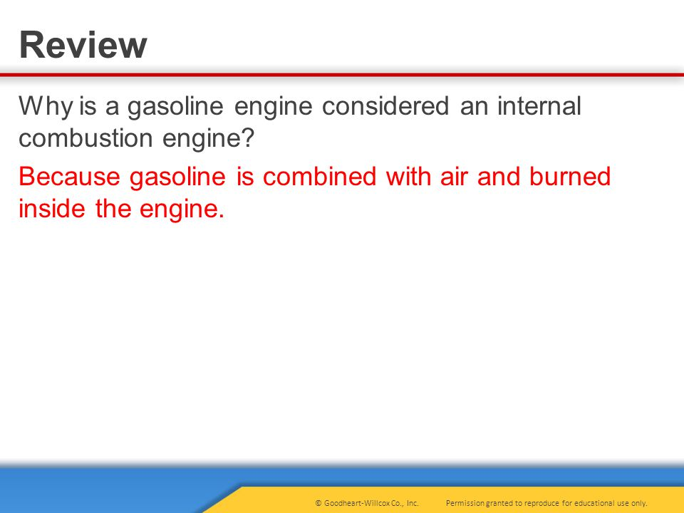 Permission granted to reproduce for educational use only.© Goodheart-Willcox Co., Inc. Review Why is a gasoline engine considered an internal combusti