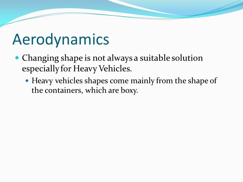 Aerodynamics Changing shape is not always a suitable solution especially for Heavy Vehicles. Heavy vehicles shapes come mainly from the shape of the c