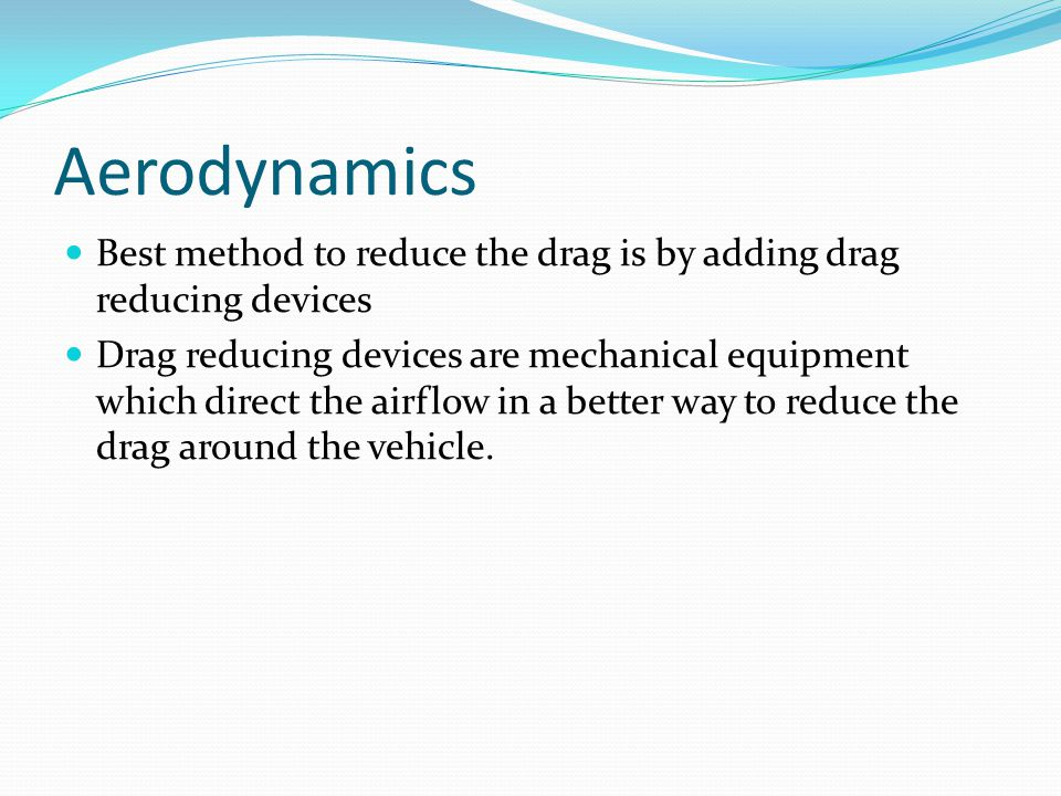 Aerodynamics Best method to reduce the drag is by adding drag reducing devices Drag reducing devices are mechanical equipment which direct the airflow