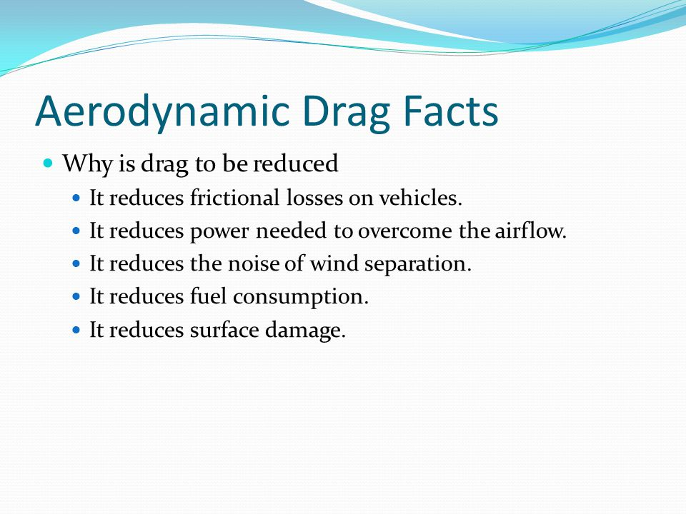 Aerodynamic Drag Facts Why is drag to be reduced It reduces frictional losses on vehicles.