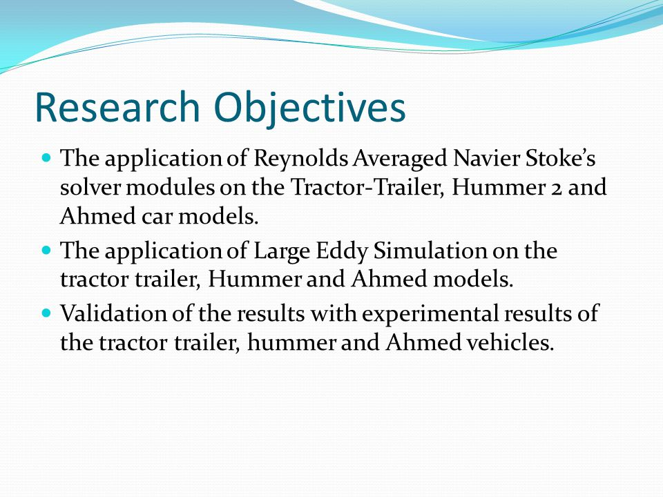 Research Objectives The application of Reynolds Averaged Navier Stoke's solver modules on the Tractor-Trailer, Hummer 2 and Ahmed car models.