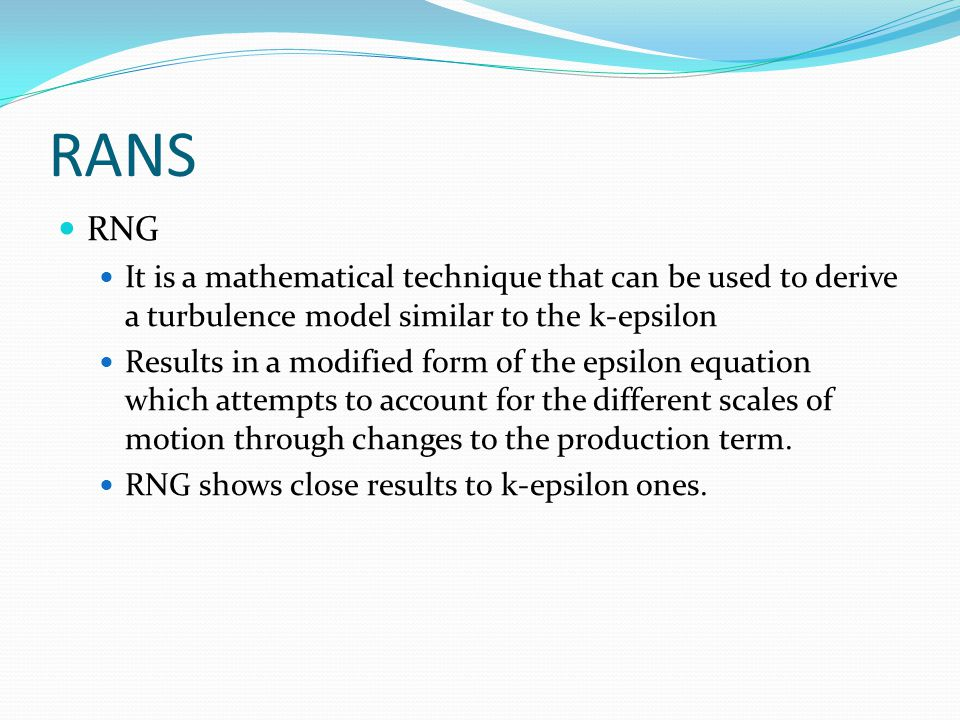RANS RNG It is a mathematical technique that can be used to derive a turbulence model similar to the k-epsilon Results in a modified form of the epsilon equation which attempts to account for the different scales of motion through changes to the production term.