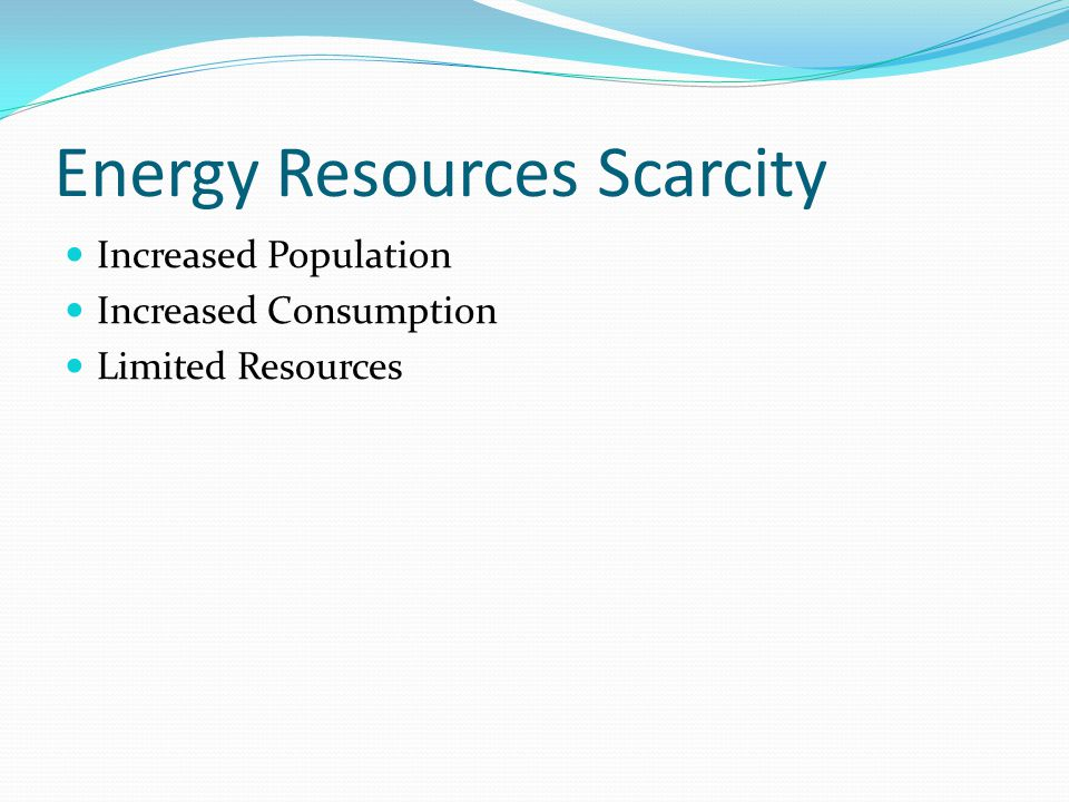 Energy Resources Scarcity Increased Population Increased Consumption Limited Resources