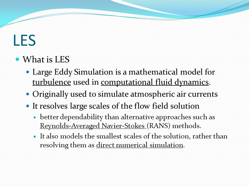 LES What is LES Large Eddy Simulation is a mathematical model for turbulence used in computational fluid dynamics.