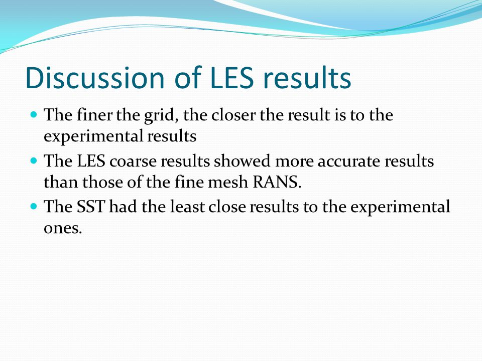 Discussion of LES results The finer the grid, the closer the result is to the experimental results The LES coarse results showed more accurate results than those of the fine mesh RANS.