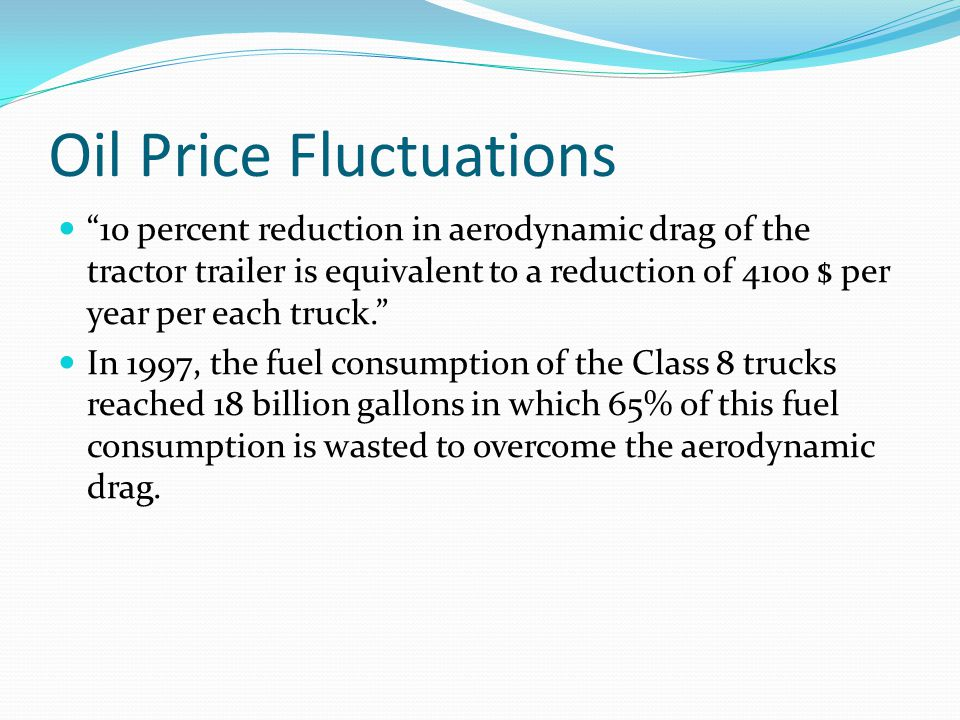 Oil Price Fluctuations 10 percent reduction in aerodynamic drag of the tractor trailer is equivalent to a reduction of 4100 $ per year per each truck. In 1997, the fuel consumption of the Class 8 trucks reached 18 billion gallons in which 65% of this fuel consumption is wasted to overcome the aerodynamic drag.