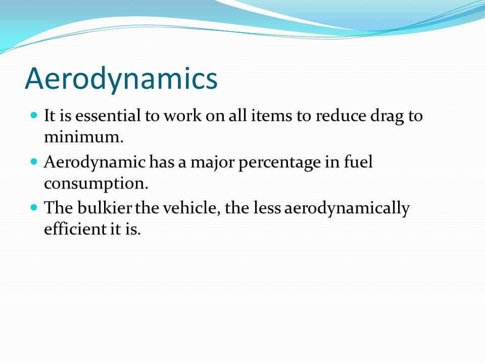 Aerodynamics It is essential to work on all items to reduce drag to minimum.