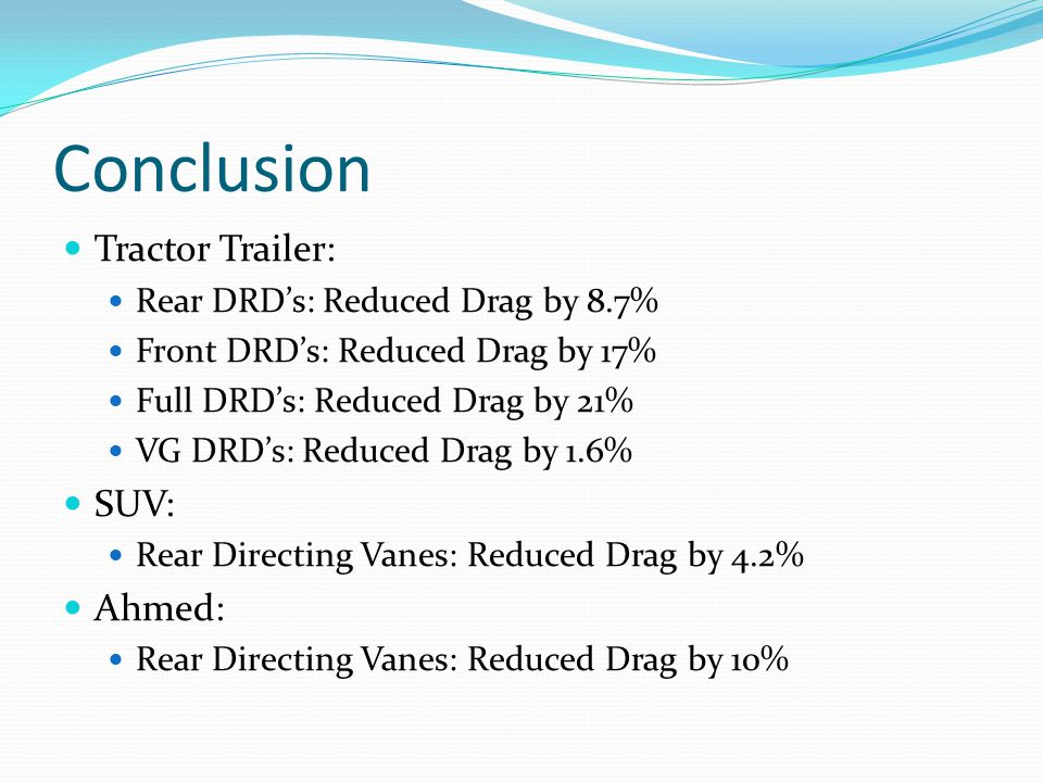 Conclusion Tractor Trailer: Rear DRD's: Reduced Drag by 8.7% Front DRD's: Reduced Drag by 17% Full DRD's: Reduced Drag by 21% VG DRD's: Reduced Drag by 1.6% SUV: Rear Directing Vanes: Reduced Drag by 4.2% Ahmed: Rear Directing Vanes: Reduced Drag by 10%
