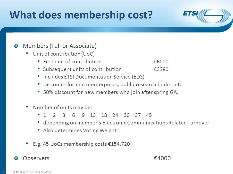Where does the money come from? © ETSI 2014. All rights reserved 56 % 11 % 18 % 5 % 8 % Members' contributions Partners' contributions Partnership pro