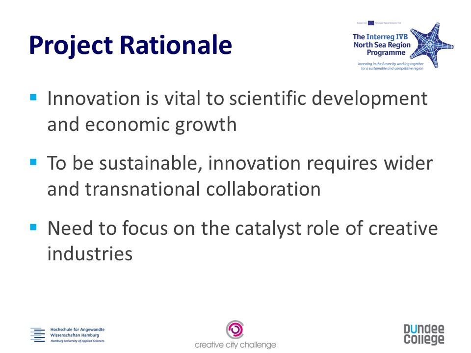 Project Rationale  Innovation is vital to scientific development and economic growth  To be sustainable, innovation requires wider and transnational collaboration  Need to focus on the catalyst role of creative industries