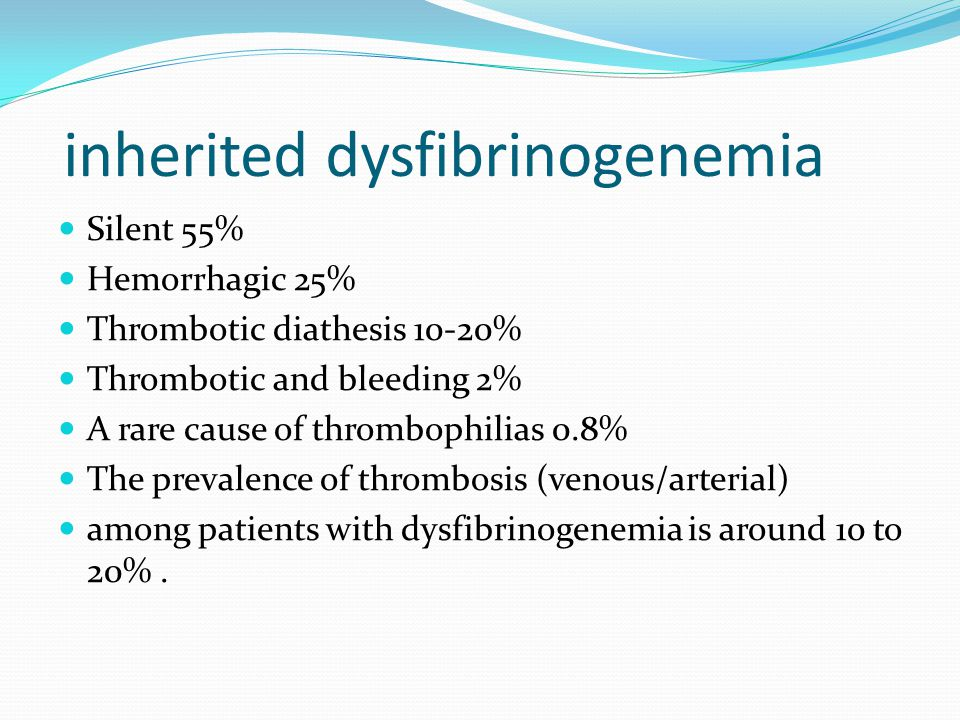 inherited dysfibrinogenemia Silent 55% Hemorrhagic 25% Thrombotic diathesis 10-20% Thrombotic and bleeding 2% A rare cause of thrombophilias 0.8% The prevalence of thrombosis (venous/arterial) among patients with dysfibrinogenemia is around 10 to 20%.