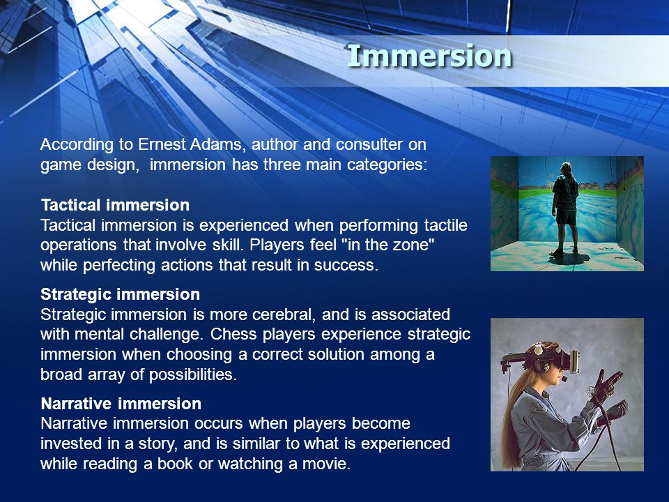 Immersion According to Ernest Adams, author and consulter on game design, immersion has three main categories: Tactical immersion Tactical immersion is experienced when performing tactile operations that involve skill.