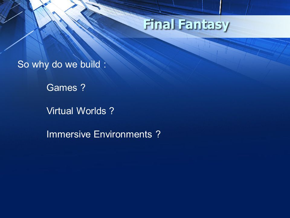 Final Fantasy So why do we build : Games Virtual Worlds Immersive Environments