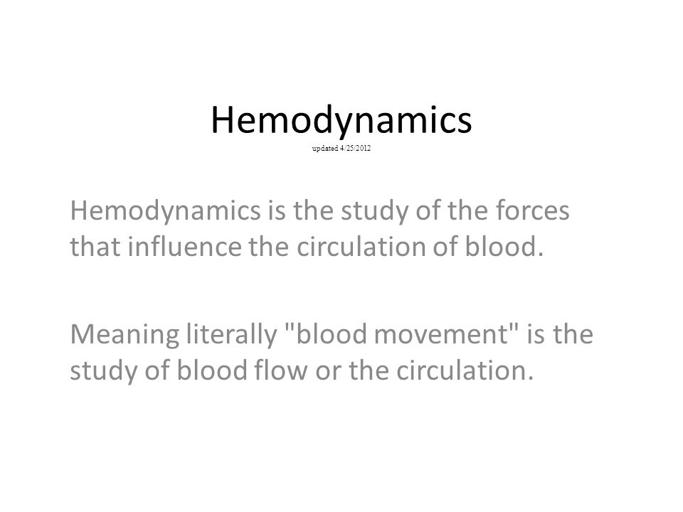 Hemodynamics updated 4/25/2012 Hemodynamics is the study of the forces that influence the circulation of blood. Meaning literally