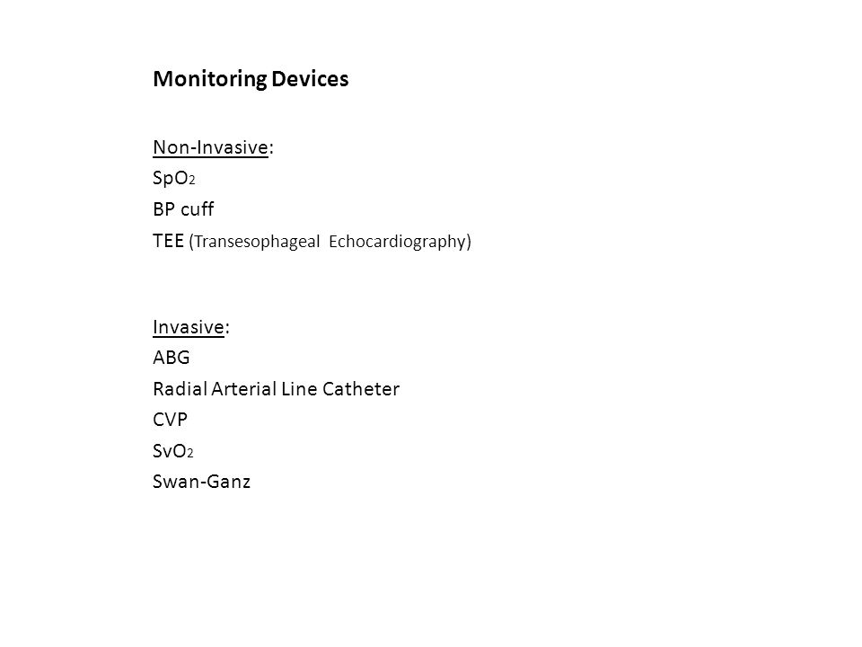 Monitoring Devices Non-Invasive: SpO 2 BP cuff TEE (Transesophageal Echocardiography) Invasive: ABG Radial Arterial Line Catheter CVP SvO 2 Swan-Ganz