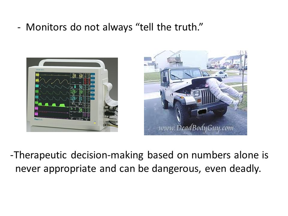"- Monitors do not always ""tell the truth."" -Therapeutic decision-making based on numbers alone is never appropriate and can be dangerous, even deadly."