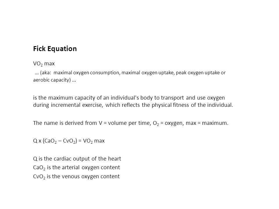Fick Equation VO 2 max … (aka: maximal oxygen consumption, maximal oxygen uptake, peak oxygen uptake or aerobic capacity) … is the maximum capacity of